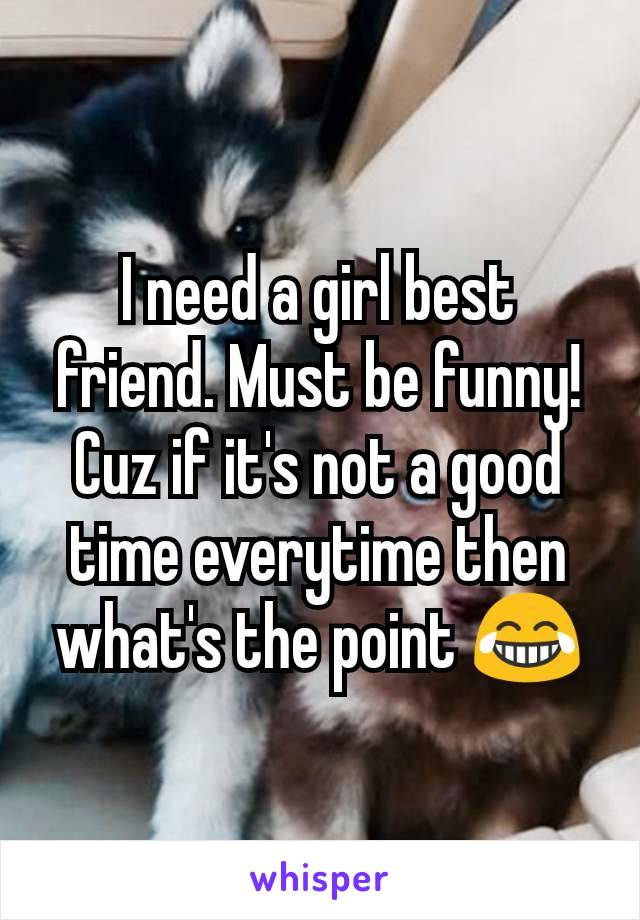 I need a girl best friend. Must be funny! Cuz if it's not a good time everytime then what's the point 😂