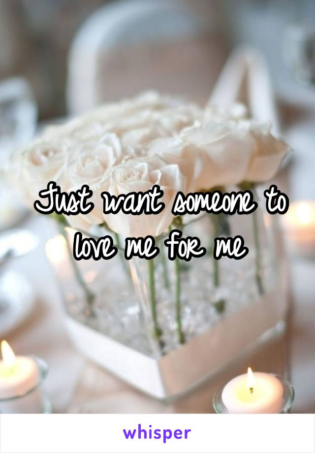 Just want someone to love me for me