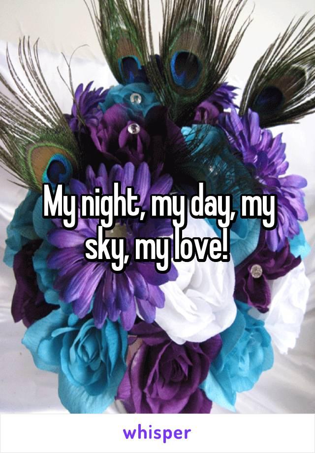 My night, my day, my sky, my love!
