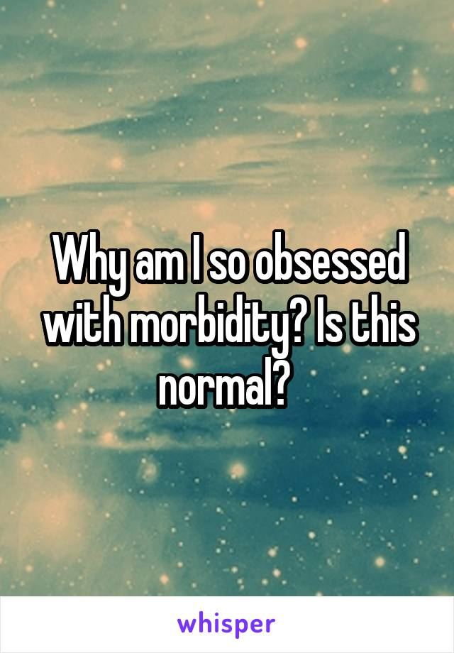 Why am I so obsessed with morbidity? Is this normal?
