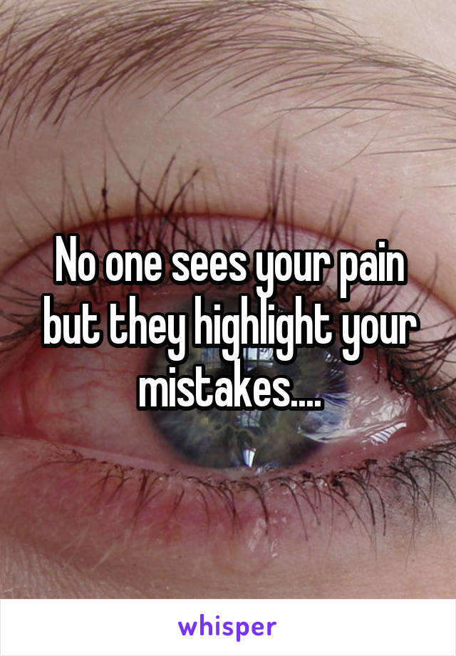 No one sees your pain but they highlight your mistakes....