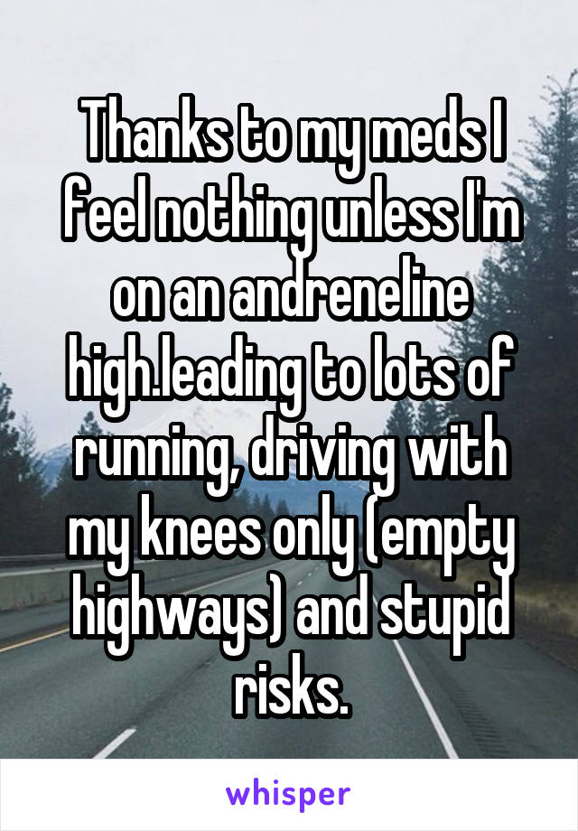 Thanks to my meds I feel nothing unless I'm on an andreneline high.leading to lots of running, driving with my knees only (empty highways) and stupid risks.