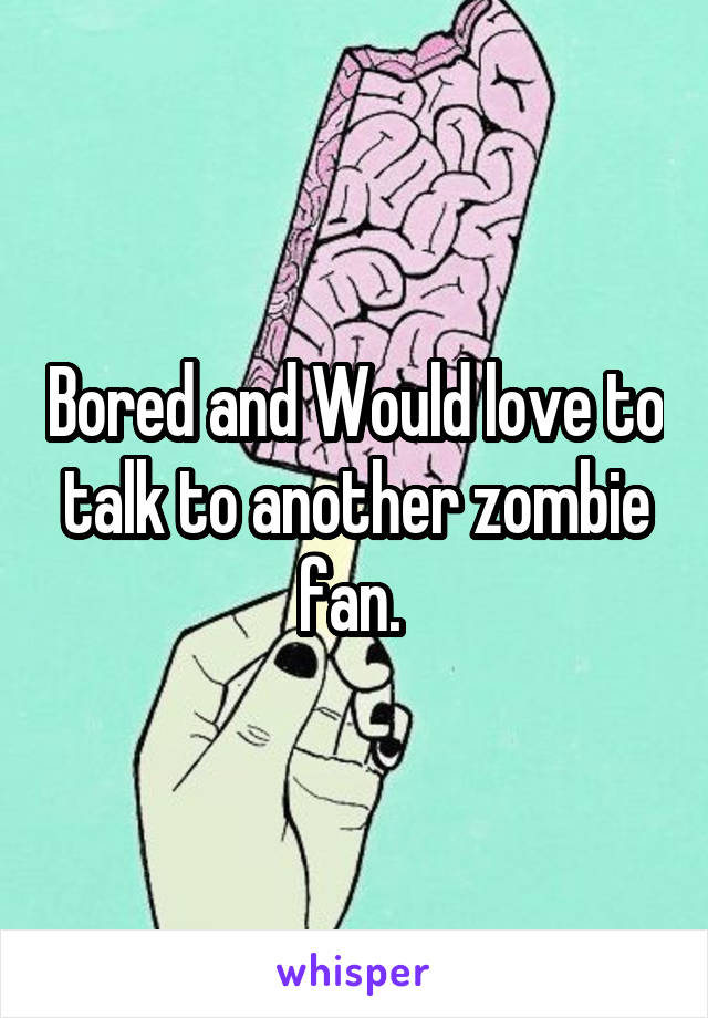 Bored and Would love to talk to another zombie fan.