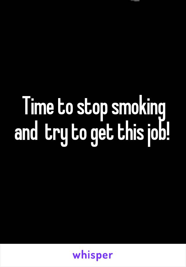 Time to stop smoking and  try to get this job!