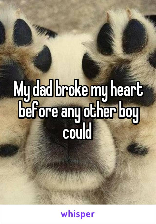 My dad broke my heart before any other boy could