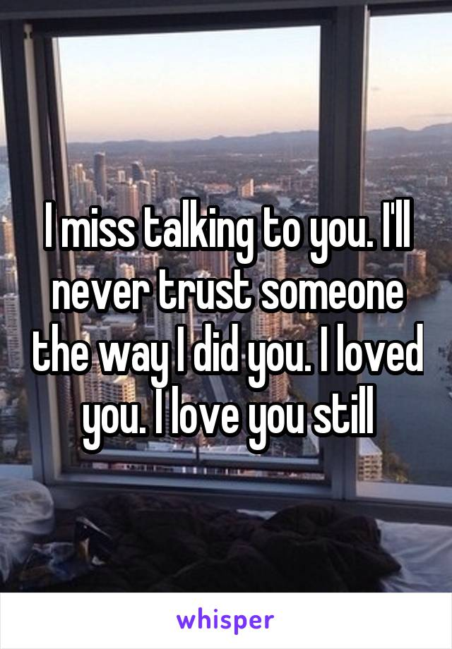 I miss talking to you. I'll never trust someone the way I did you. I loved you. I love you still