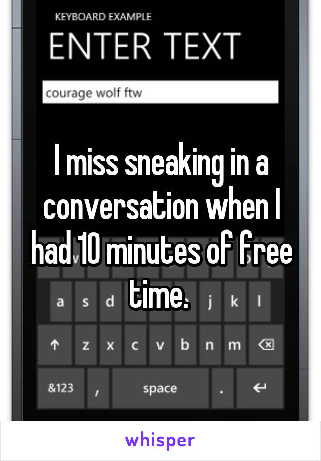 I miss sneaking in a conversation when I had 10 minutes of free time.