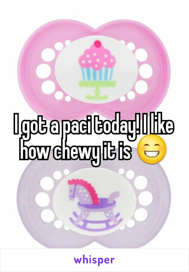 I got a paci today! I like how chewy it is 😁