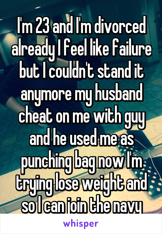 I'm 23 and I'm divorced already I feel like failure but I couldn't stand it anymore my husband cheat on me with guy and he used me as punching bag now I'm trying lose weight and so I can join the navy