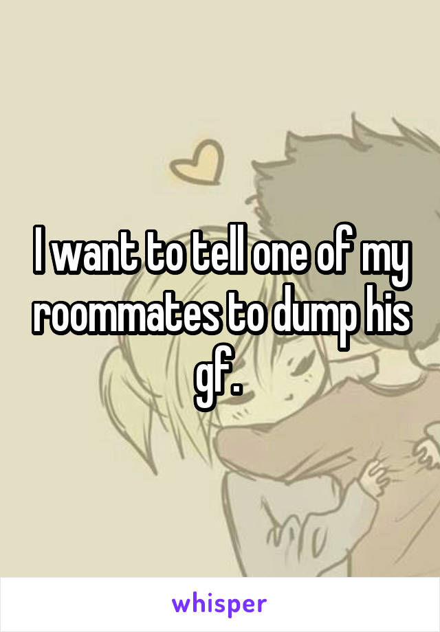 I want to tell one of my roommates to dump his gf.
