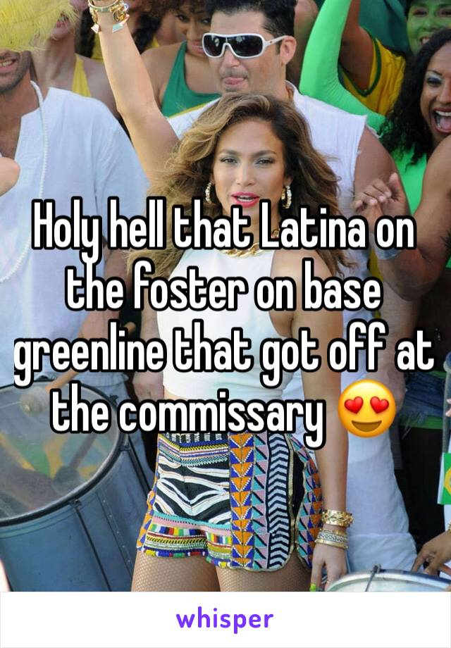 Holy hell that Latina on the foster on base greenline that got off at the commissary 😍
