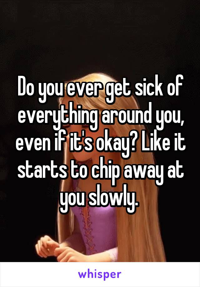 Do you ever get sick of everything around you, even if it's okay? Like it starts to chip away at you slowly.