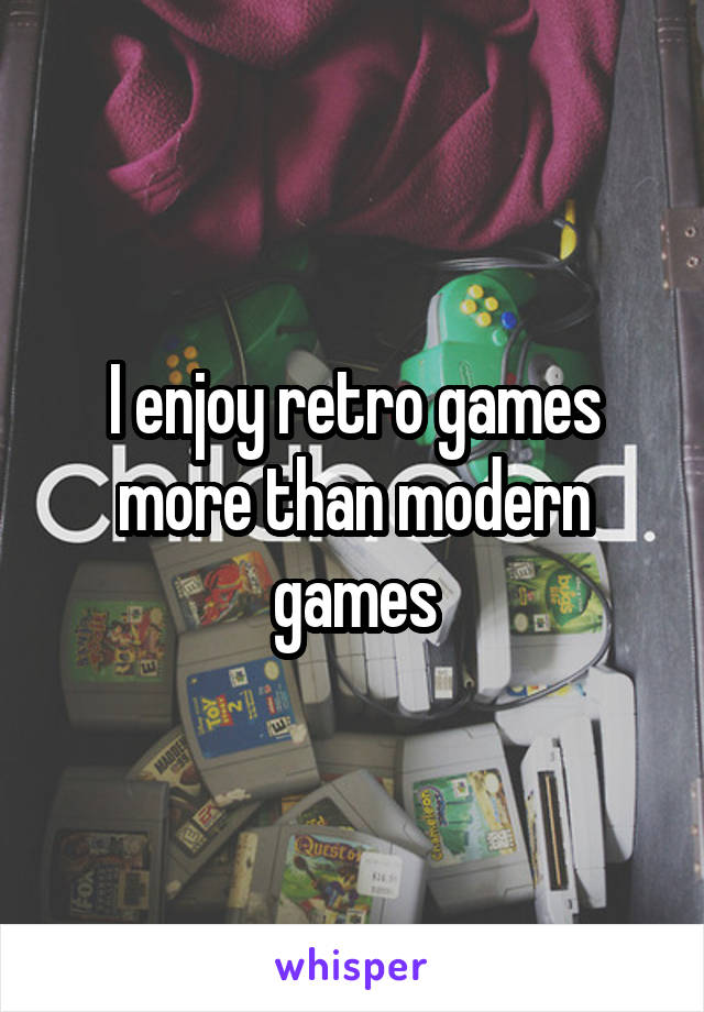 I enjoy retro games more than modern games