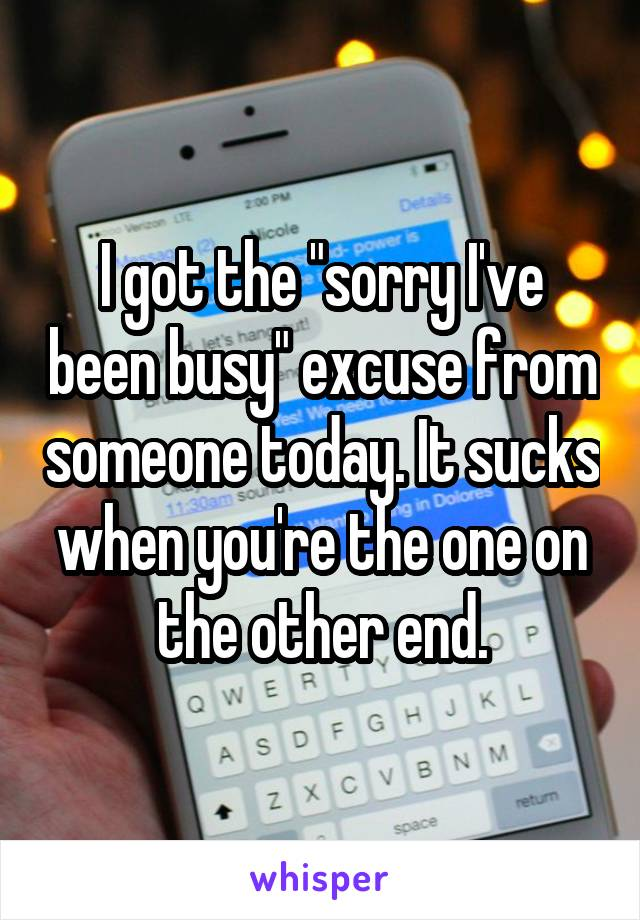 "I got the ""sorry I've been busy"" excuse from someone today. It sucks when you're the one on the other end."