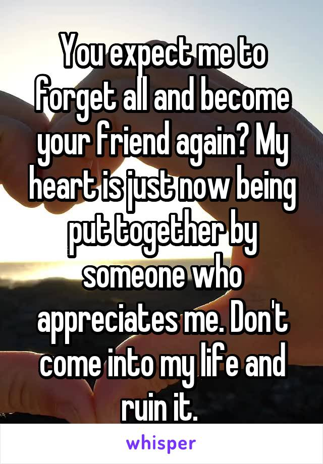 You expect me to forget all and become your friend again? My heart is just now being put together by someone who appreciates me. Don't come into my life and ruin it.