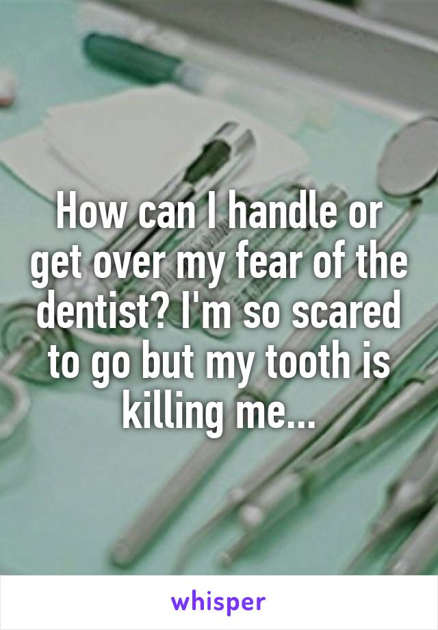 How can I handle or get over my fear of the dentist? I'm so scared to go but my tooth is killing me...