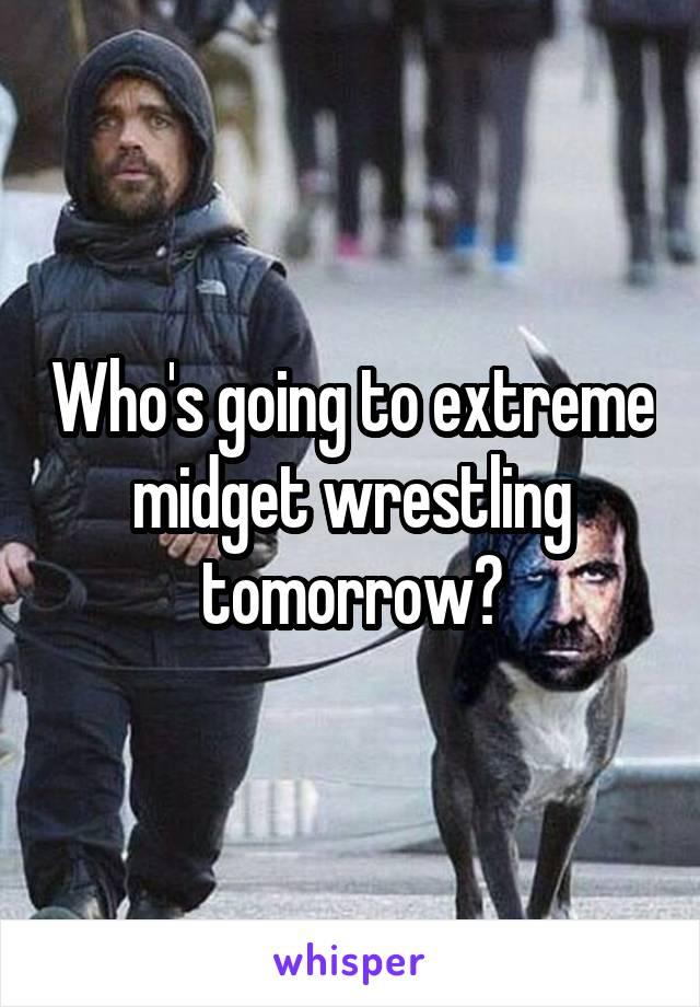Who's going to extreme midget wrestling tomorrow?
