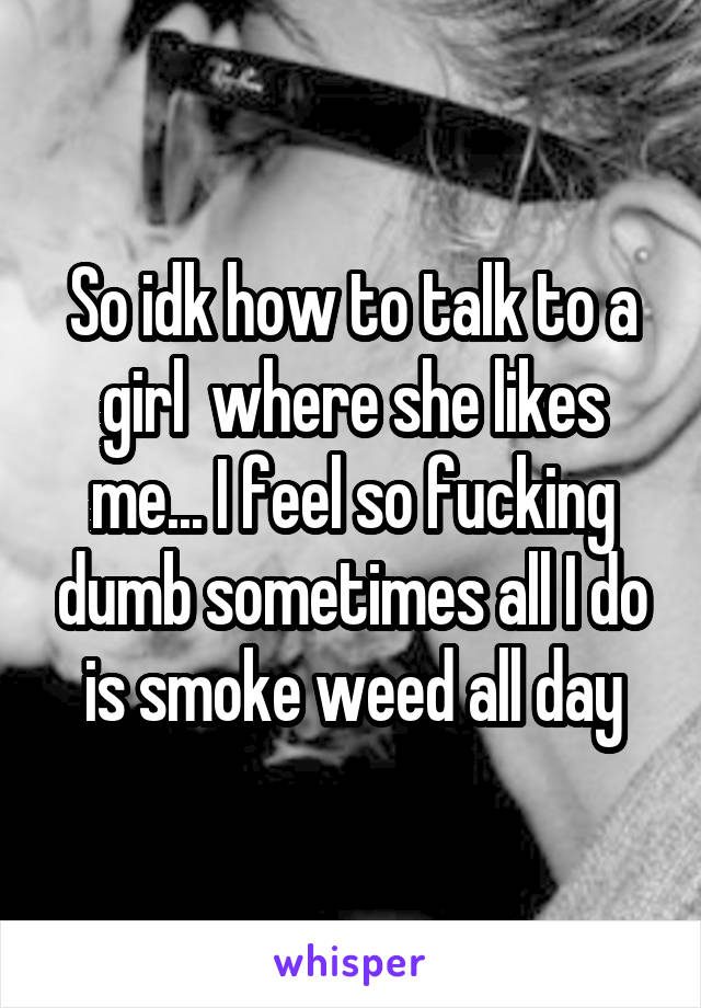 So idk how to talk to a girl  where she likes me... I feel so fucking dumb sometimes all I do is smoke weed all day