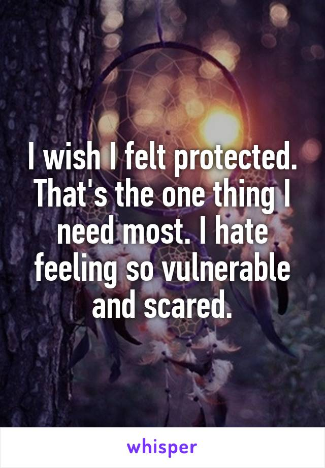 I wish I felt protected. That's the one thing I need most. I hate feeling so vulnerable and scared.