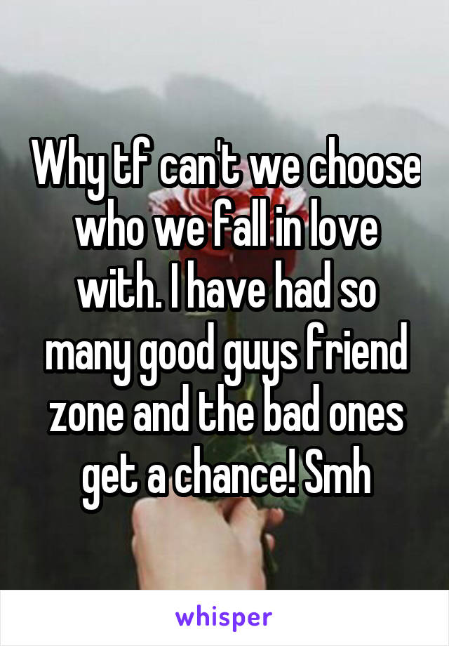 Why tf can't we choose who we fall in love with. I have had so many good guys friend zone and the bad ones get a chance! Smh