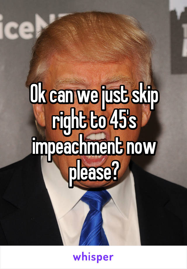 Ok can we just skip right to 45's impeachment now please?