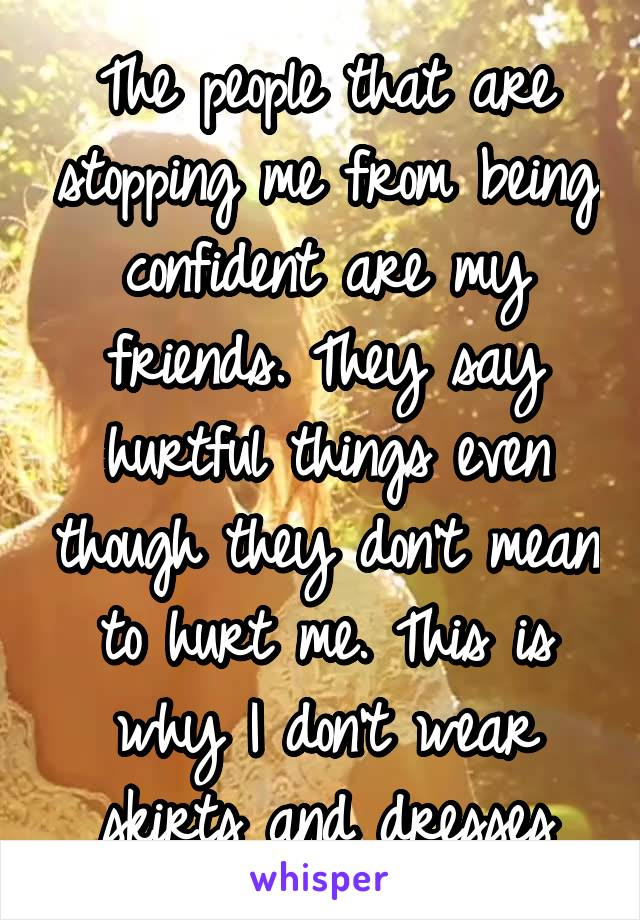 The people that are stopping me from being confident are my friends. They say hurtful things even though they don't mean to hurt me. This is why I don't wear skirts and dresses