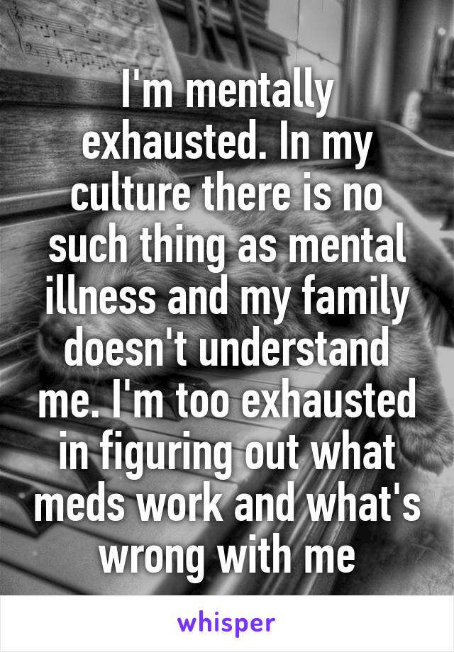I'm mentally exhausted. In my culture there is no such thing as mental illness and my family doesn't understand me. I'm too exhausted in figuring out what meds work and what's wrong with me