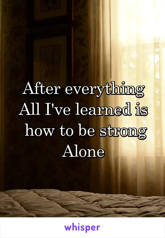 After everything All I've learned is  how to be strong Alone