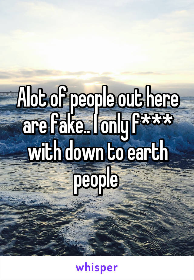 Alot of people out here are fake.. I only f*** with down to earth people