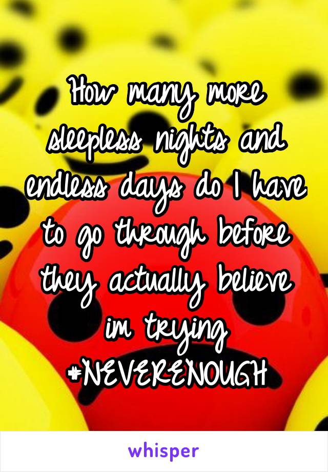 How many more sleepless nights and endless days do I have to go through before they actually believe im trying #NEVERENOUGH