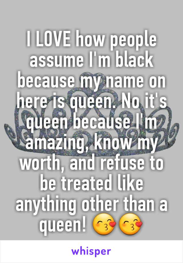 I LOVE how people assume I'm black because my name on here is queen. No it's queen because I'm amazing, know my worth, and refuse to be treated like anything other than a queen! 😙😙