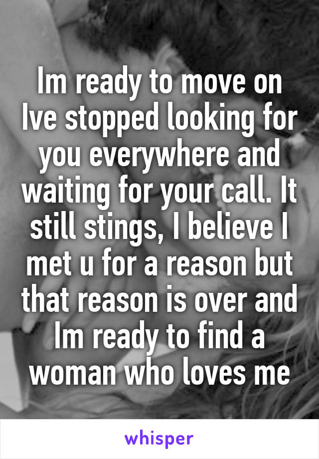 Im ready to move on Ive stopped looking for you everywhere and waiting for your call. It still stings, I believe I met u for a reason but that reason is over and Im ready to find a woman who loves me