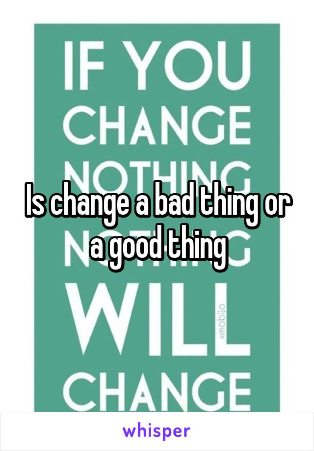 Is change a bad thing or a good thing