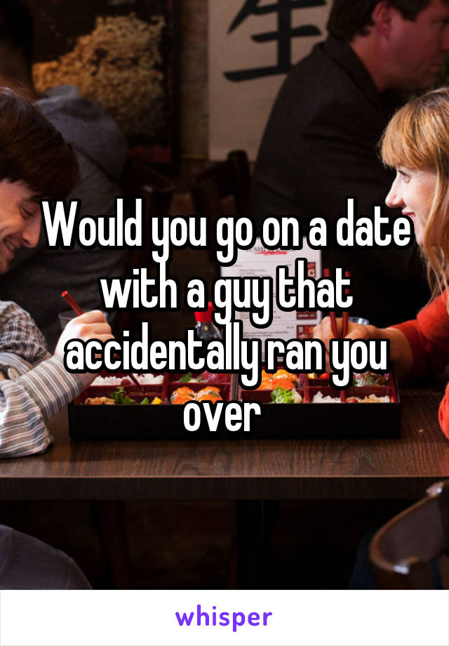 Would you go on a date with a guy that accidentally ran you over