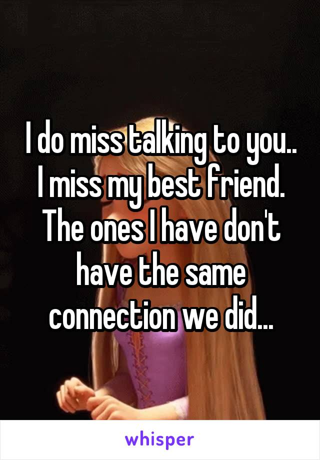 I do miss talking to you.. I miss my best friend. The ones I have don't have the same connection we did...