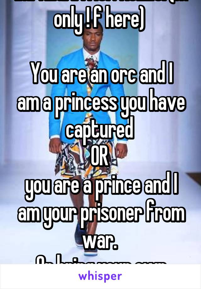 IMPREGNATION ROLES: (m only ! f here)   You are an orc and I am a princess you have captured  OR  you are a prince and I am your prisoner from war.  Or bring your own roles!