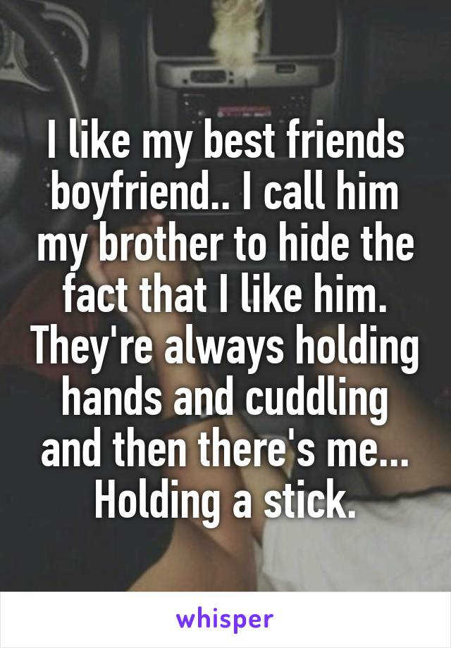 I like my best friends boyfriend.. I call him my brother to hide the fact that I like him. They're always holding hands and cuddling and then there's me... Holding a stick.