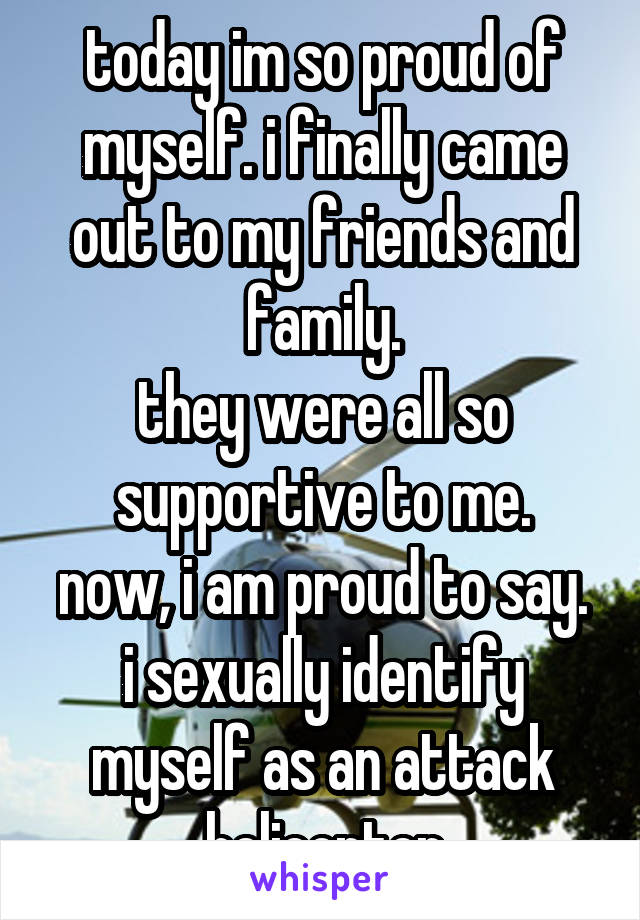 today im so proud of myself. i finally came out to my friends and family. they were all so supportive to me. now, i am proud to say. i sexually identify myself as an attack helicopter