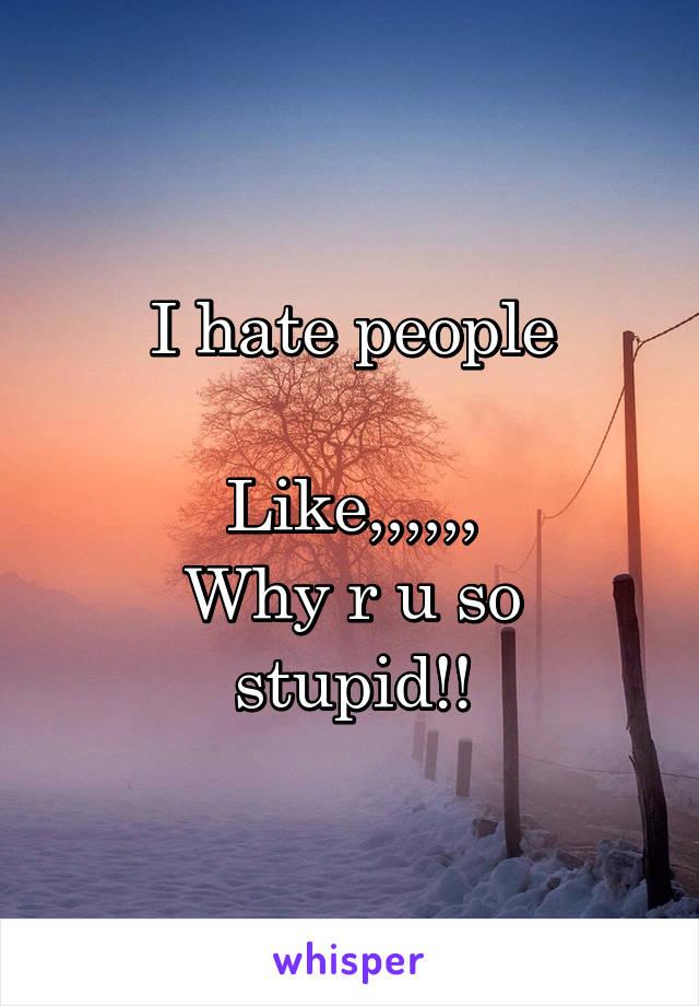 I hate people  Like,,,,,, Why r u so stupid!!