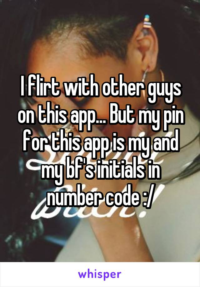 I flirt with other guys on this app... But my pin for this app is my and my bf's initials in number code :/