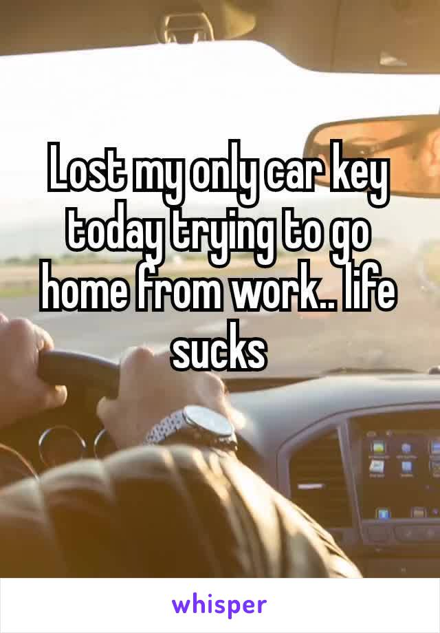 Lost my only car key today trying to go home from work.. life sucks
