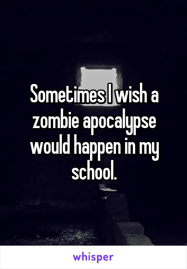 Sometimes I wish a zombie apocalypse would happen in my school.