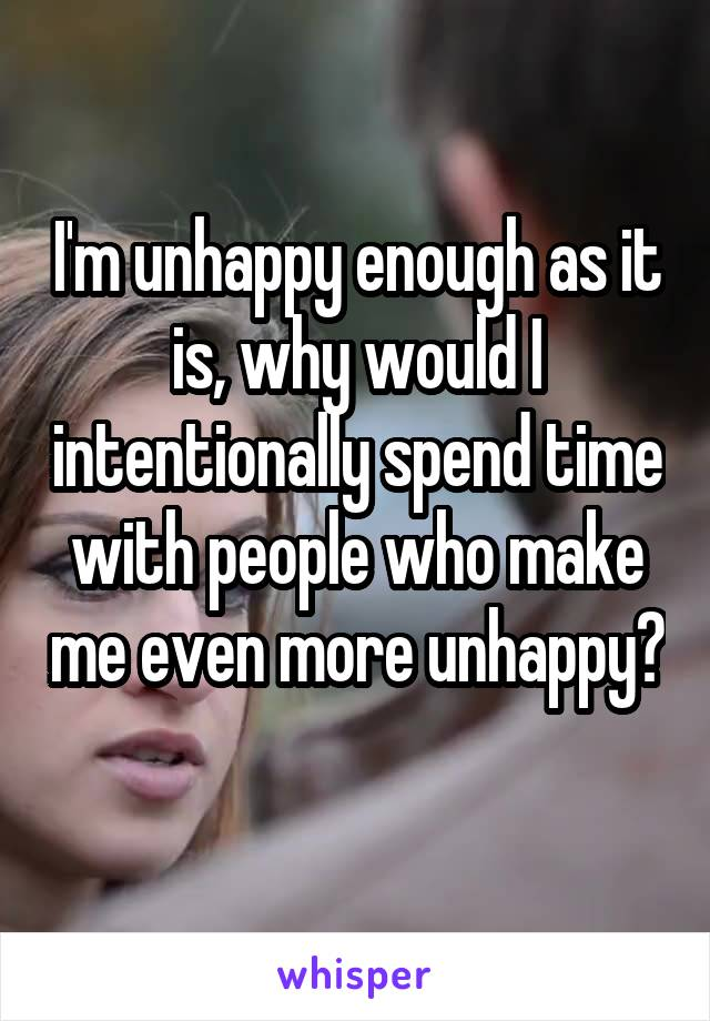 I'm unhappy enough as it is, why would I intentionally spend time with people who make me even more unhappy?