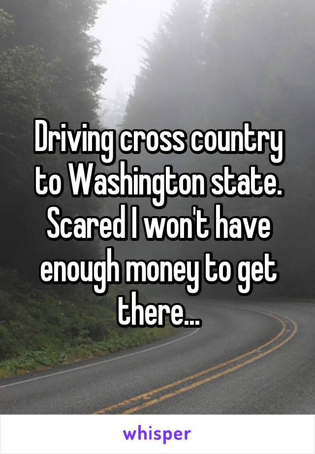 Driving cross country to Washington state. Scared I won't have enough money to get there...