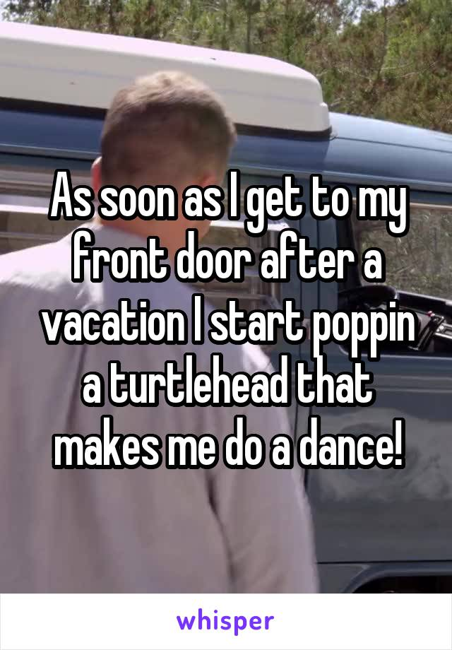 As soon as I get to my front door after a vacation I start poppin a turtlehead that makes me do a dance!