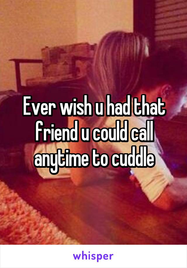 Ever wish u had that friend u could call anytime to cuddle