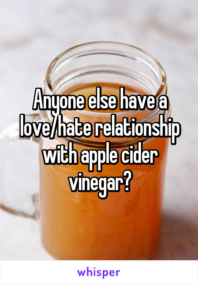 Anyone else have a love/hate relationship with apple cider vinegar?