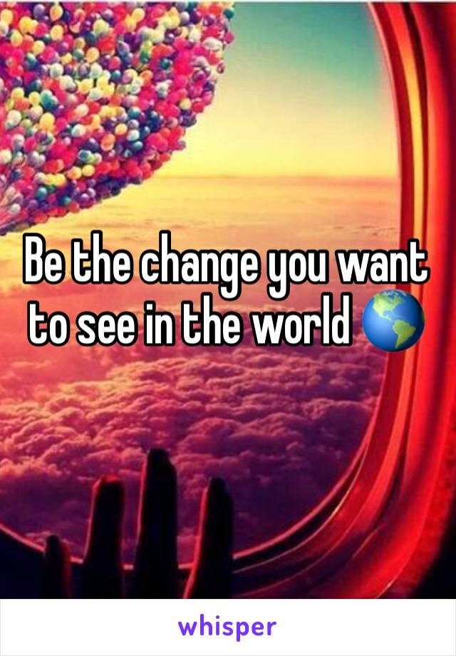 Be the change you want to see in the world 🌎