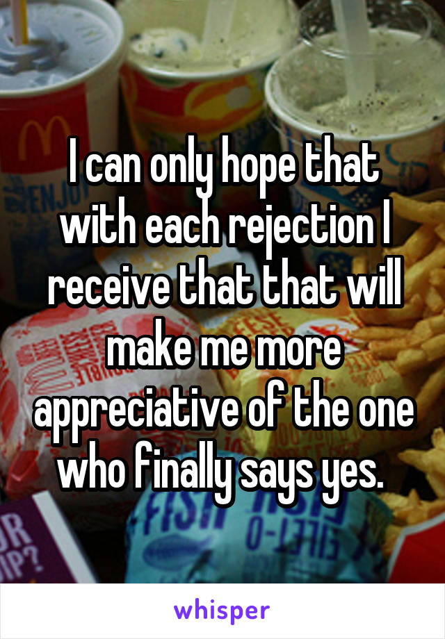 I can only hope that with each rejection I receive that that will make me more appreciative of the one who finally says yes.