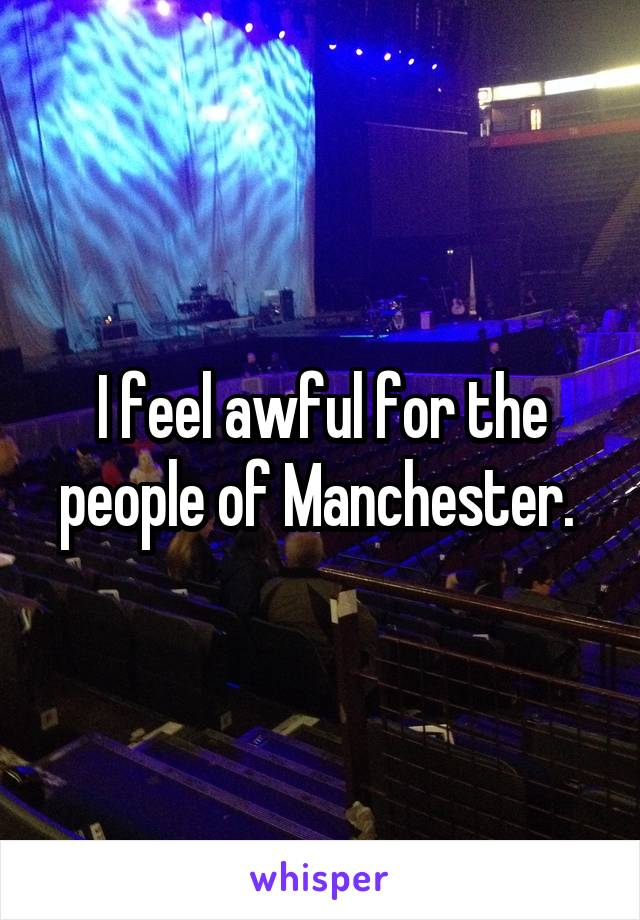 I feel awful for the people of Manchester.